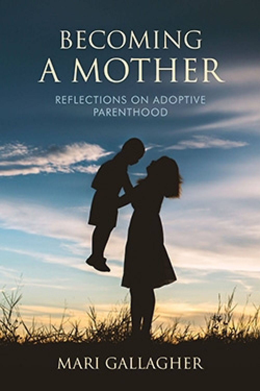 Becoming a Mother: Reflections on Adoptive Parenthood by Mari Gallagher
